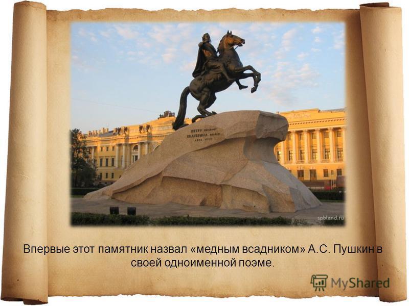 Впервые этот памятник назвал «медным всадником» А.С. Пушкин в своей одноименной поэме.