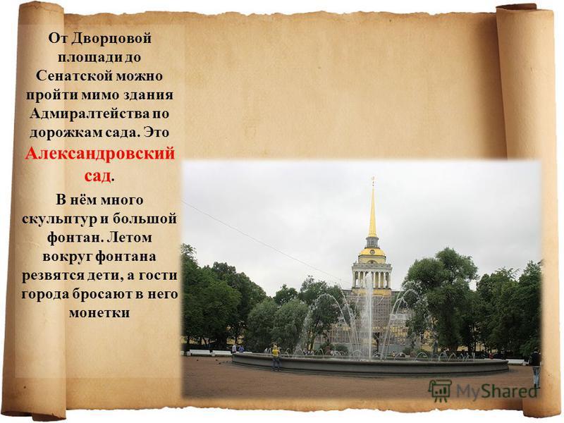 От Дворцовой площади до Сенатской можно пройти мимо здания Адмиралтейства по дорожкам сада. Это Александровский сад. В нём много скульптур и большой фонтан. Летом вокруг фонтана резвятся дети, а гости города бросают в него монетки