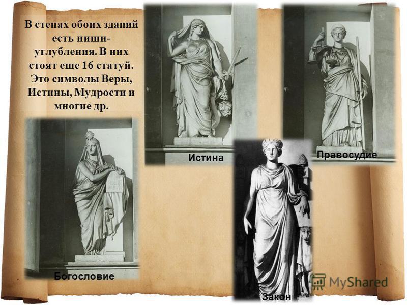 В стенах обоих зданий есть ниши- углубления. В них стоят еще 16 статуй. Это символы Веры, Истины, Мудрости и многие др. Богословие Истина Правосудие Закон