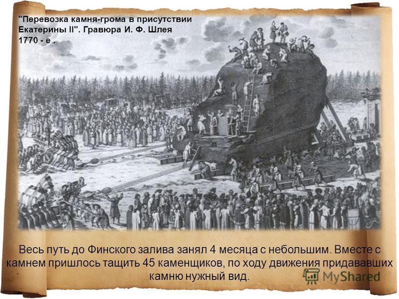 Весь путь до Финского залива занял 4 месяца с небольшим. Вместе с камнем пришлось тащить 45 каменщиков, по ходу движения придававших камню нужный вид. Перевозка камня-грома в присутствии Екатерины II. Гравюра И. Ф. Шлея 1770 - е.