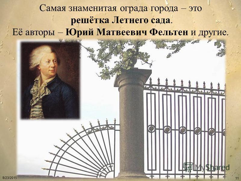 8/23/2015 11 Самая знаменитая ограда города – это решётка Летнего сада. Её авторы – Юрий Матвеевич Фельтен и другие.