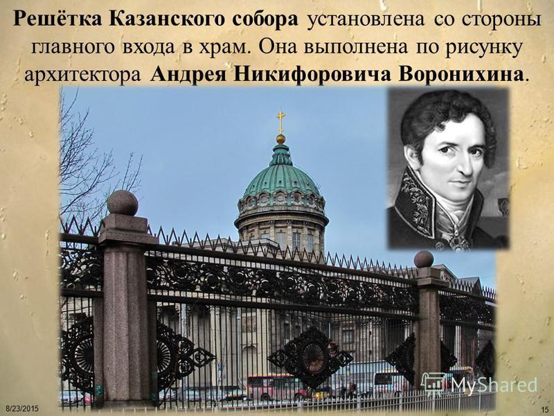 8/23/2015 15 Решётка Казанского собора установлена со стороны главного входа в храм. Она выполнена по рисунку архитектора Андрея Никифоровича Воронихина.