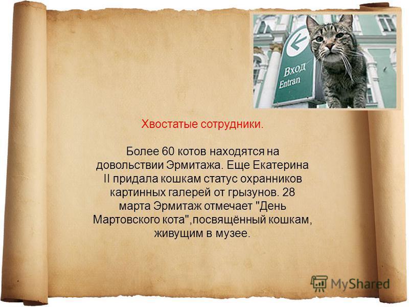 Хвостатые сотрудники. Более 60 котов находятся на довольствии Эрмитажа. Еще Екатерина II придала кошкам статус охранников картинных галерей от грызунов. 28 марта Эрмитаж отмечает День Мартовского кота,посвящённый кошкам, живущим в музее.