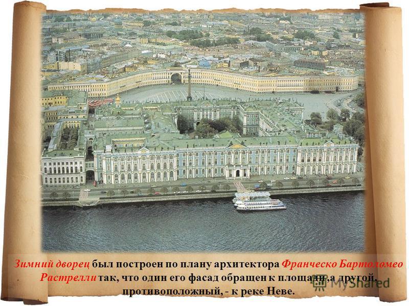 Зимний дворец был построен по плану архитектора Франческо Бартоломео Растрелли так, что один его фасад обращен к площади,а другой, противоположный, - к реке Неве.