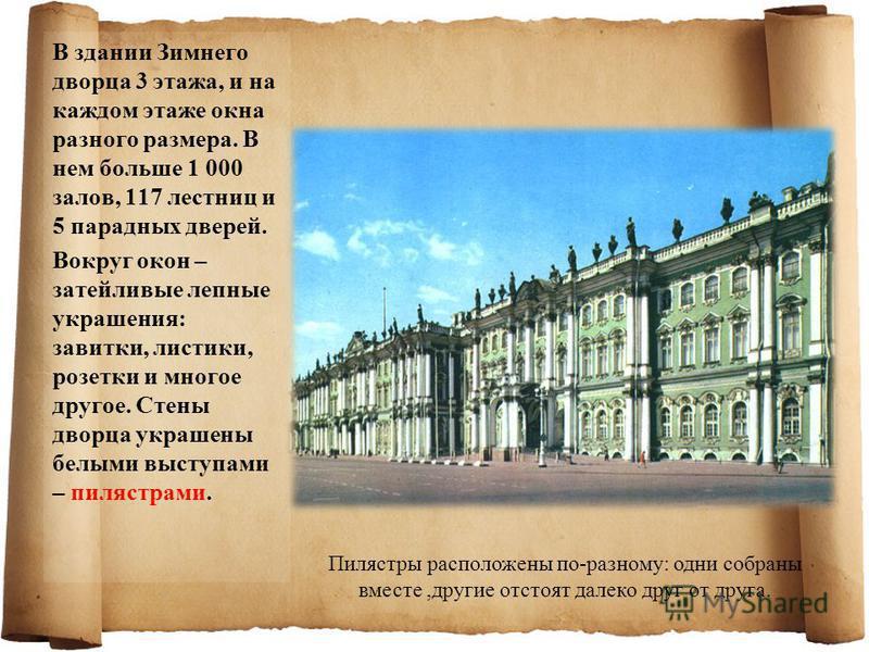 В здании Зимнего дворца 3 этажа, и на каждом этаже окна разного размера. В нем больше 1 000 залов, 117 лестниц и 5 парадных дверей. Вокруг окон – затейливые лепные украшения: завитки, листики, розетки и многое другое. Стены дворца украшены белыми выс