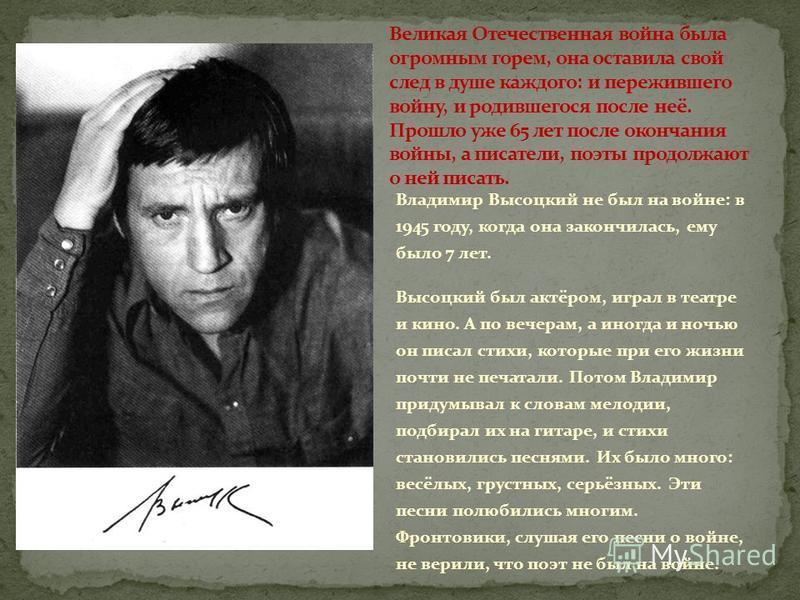 Владимир Высоцкий не был на войне: в 1945 году, когда она закончилась, ему было 7 лет. Высоцкий был актёром, играл в театре и кино. А по вечерам, а иногда и ночью он писал стихи, которые при его жизни почти не печатали. Потом Владимир придумывал к сл