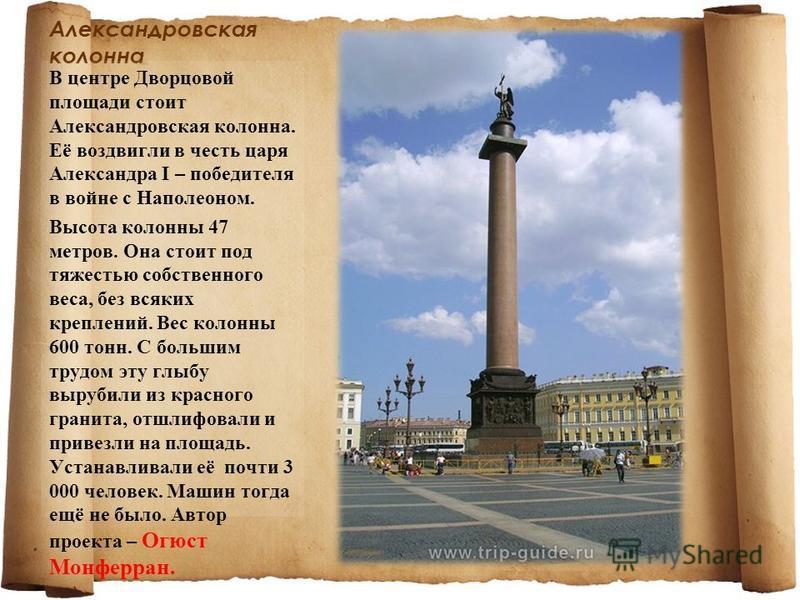 Александровская колонна В центре Дворцовой площади стоит Александровская колонна. Её воздвигли в честь царя Александра I – победителя в войне с Наполеоном. Высота колонны 47 метров. Она стоит под тяжестью собственного веса, без всяких креплений. Вес
