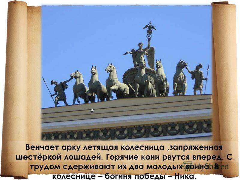 Венчает арку летящая колесница,запряженная шестёркой лошадей. Горячие кони рвутся вперед. С трудом сдерживают их два молодых воина. В колеснице – богиня победы – Ника.