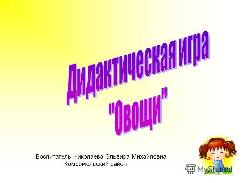 Воспитатель Николаева Эльвира Михайловна Комсомольский район