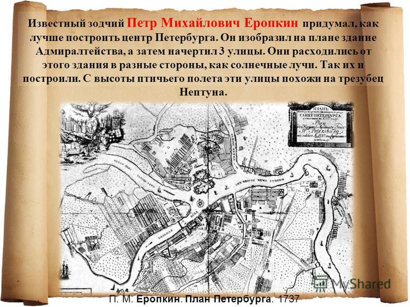 Известный зодчий Петр Михайлович Еропкин придумал, как лучше построить центр Петербурга. Он изобразил на плане здание Адмиралтейства, а затем начертил 3 улицы. Они расходились от этого здания в разные стороны, как солнечные лучи. Так их и построили.
