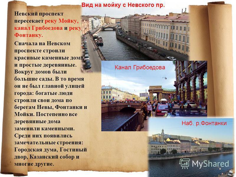 Невский проспект пересекает реку Мойку, канал Грибоедова и реку Фонтанку. Сначала на Невском проспекте строили красивые каменные дома и простые деревянные. Вокруг домов были большие сады. В то время он не был главной улицей города: богатые люди строи