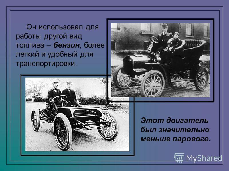 Он использовал для работы другой вид топлива – бензин, более легкий и удобный для транспортировки. Этот двигатель был значительно меньше парового.