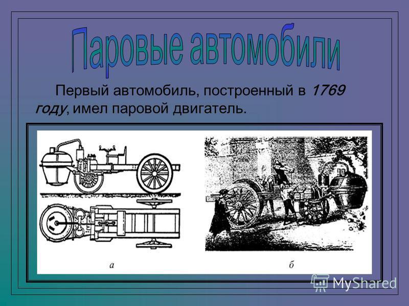 Первый автомобиль, построенный в 1769 году, имел паровой двигатель.
