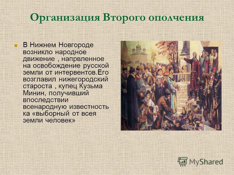 Организация Второго ополчения В Нижнем Новгороде возникло народное движение, направленное на освобождение русской земли от интервентов.Его возглавил нижегородский староста, купец Кузьма Минин, получивший впоследствии всенародную известность ка «выбор