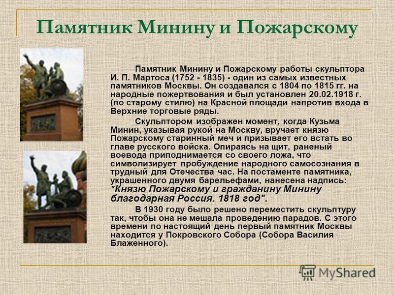 Памятник Минину и Пожарскому Памятник Минину и Пожарскому работы скульптора И. П. Мартоса (1752 - 1835) - один из самых известных памятников Москвы. Он создавался с 1804 по 1815 гг. на народные пожертвования и был установлен 20.02.1918 г. (по старому
