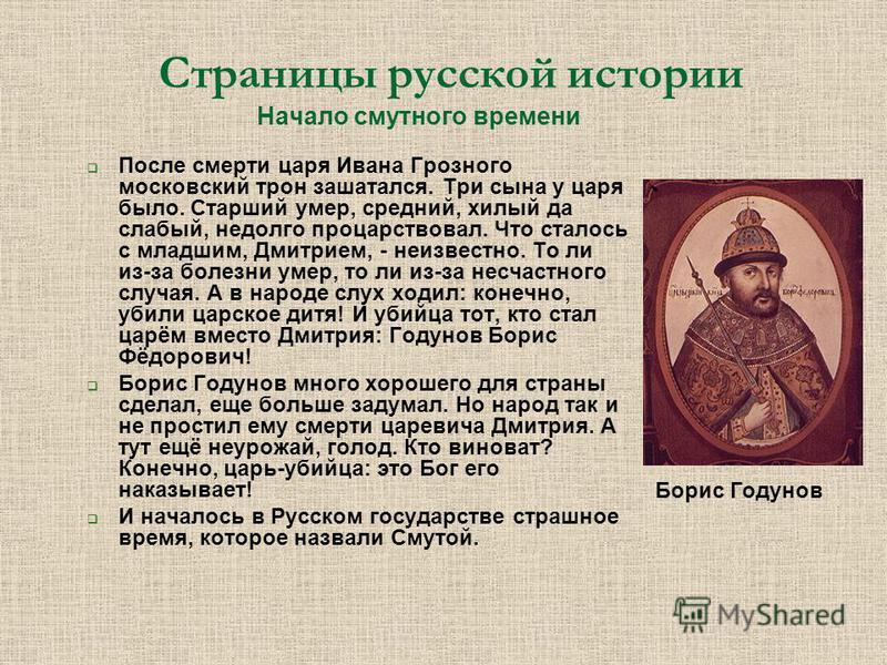 Страницы русской истории Начало смутного времени После смерти царя Ивана Грозного московский трон зашатался. Три сына у царя было. Старший умер, средний, хилый да слабый, недолго процарствовал. Что сталось с младшим, Дмитрием, - неизвестно. То ли из-