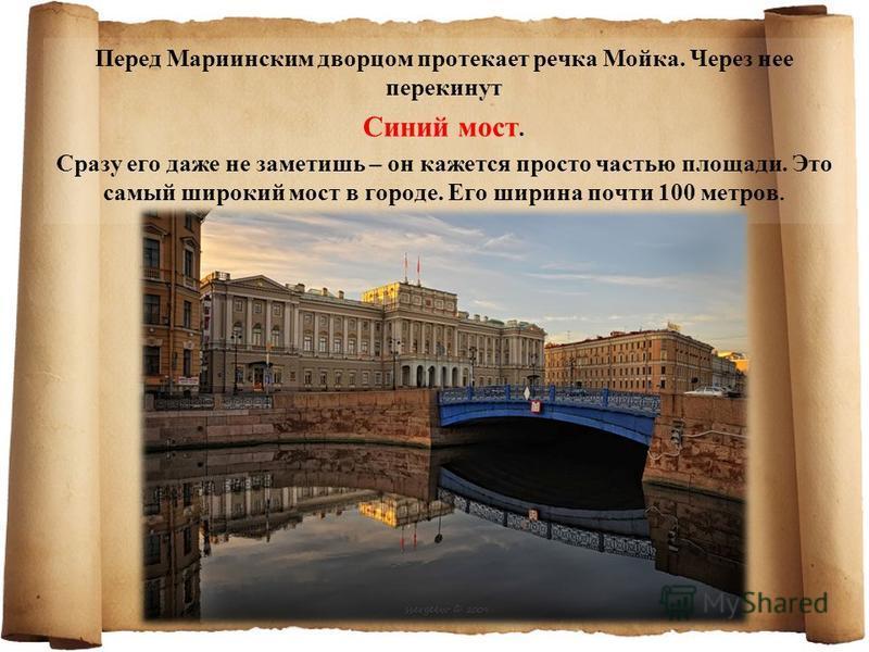 Перед Мариинским дворцом протекает речка Мойка. Через нее перекинут Синий мост. Сразу его даже не заметишь – он кажется просто частью площади. Это самый широкий мост в городе. Его ширина почти 100 метров.