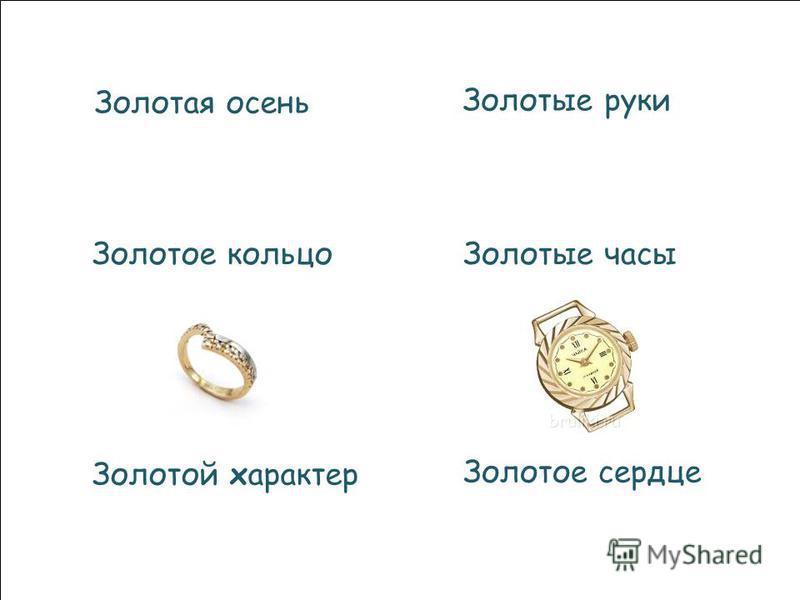 Золотая осень Золотые руки Золотое кольцо Золотой характер Золотые часы Золотое сердце