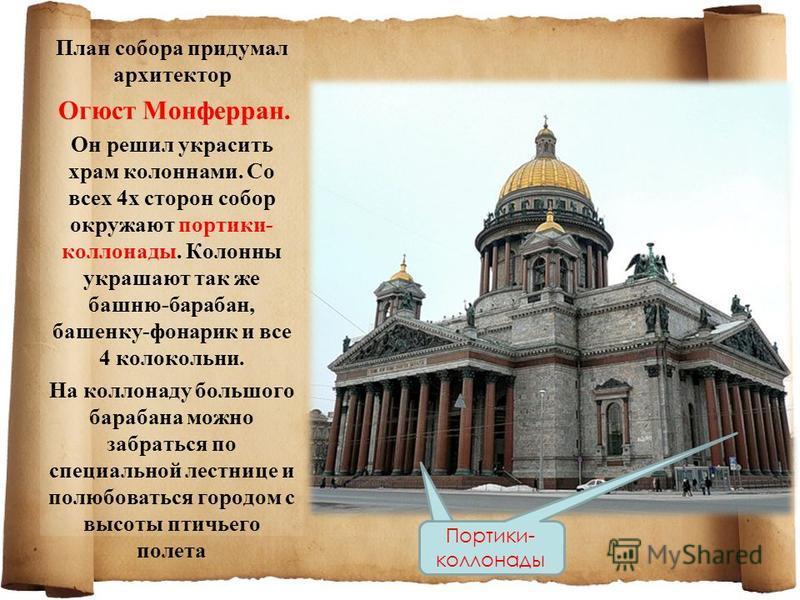 План собора придумал архитектор Огюст Монферран. Он решил украсить храм колоннами. Со всех 4 х сторон собор окружают портики- колоннады. Колонны украшают так же башню-барабан, башенку-фонарик и все 4 колокольни. На колоннаду большого барабана можно з