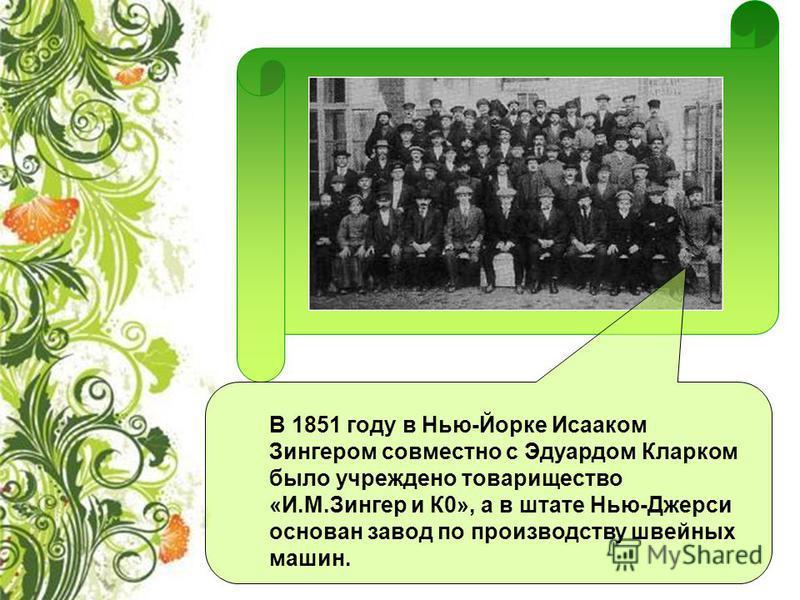 В 1851 году в Нью-Йорке Исааком Зингером совместно с Эдуардом Кларком было учреждено товарищество «И.М.Зингер и К0», а в штате Нью-Джерси основан завод по производству швейных машин.