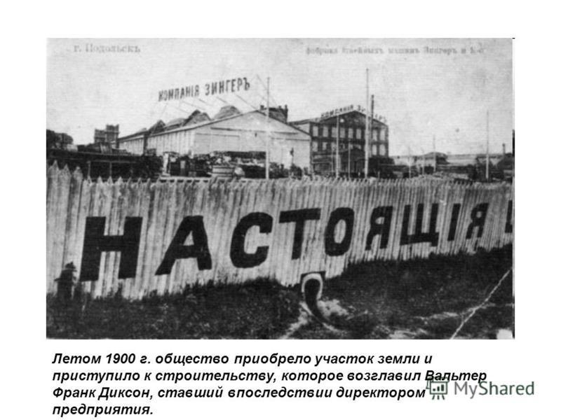 Летом 1900 г. общество приобрело участок земли и приступило к строительству, которое возглавил Вальтер Франк Диксон, ставший впоследствии директором предприятия.