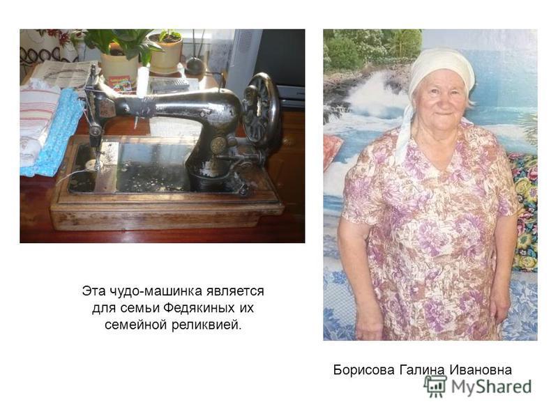 Борисова Галина Ивановна Эта чудо-машинка является для семьи Федякиных их семейной реликвией.