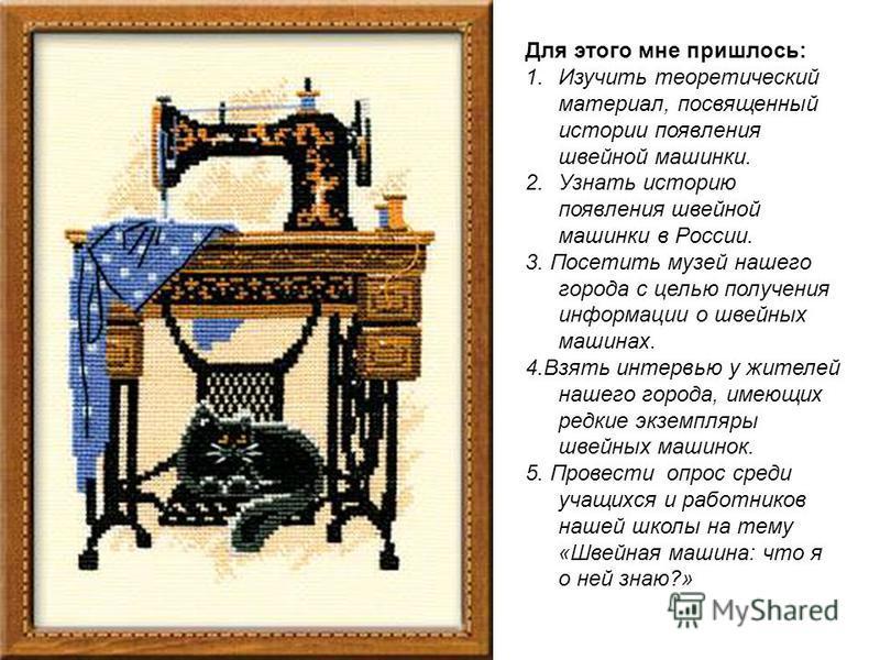 Для этого мне пришлось: 1. Изучить теоретический материал, посвященный истории появления швейной машинки. 2. Узнать историю появления швейной машинки в России. 3. Посетить музей нашего города с целью получения информации о швейных машинах. 4. Взять и