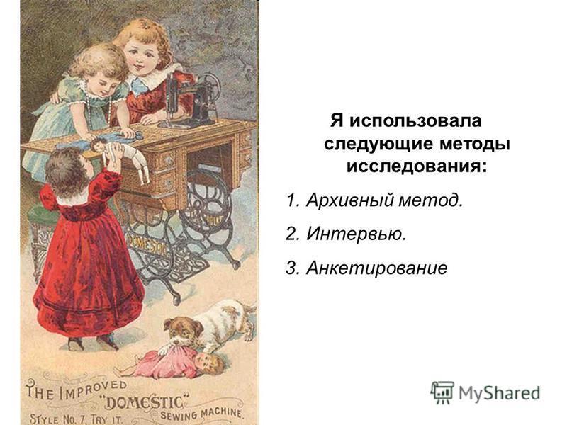 Я использовала следующие методы исследования: 1. Архивный метод. 2.Интервью. 3.Анкетирование