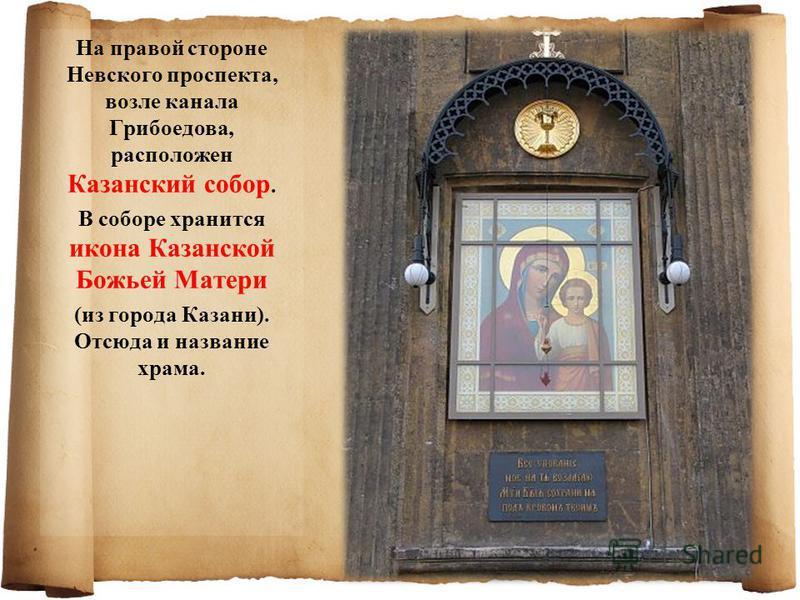 На правой стороне Невского проспекта, возле канала Грибоедова, расположен Казанский собор. В соборе хранится икона Казанской Божьей Матери (из города Казани). Отсюда и название храма.