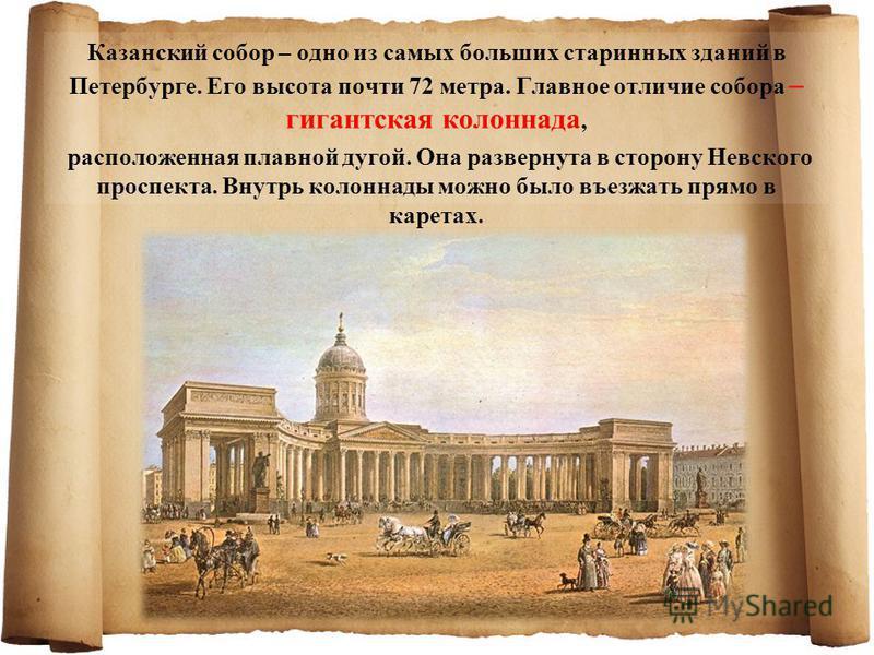 Казанский собор – одно из самых больших старинных зданий в Петербурге. Его высота почти 72 метра. Главное отличие собора – гигантская колоннада, расположенная плавной дугой. Она развернута в сторону Невского проспекта. Внутрь колоннады можно было въе