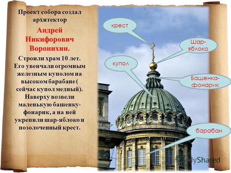 Проект собора создал архитектор Андрей Никифорович Воронихин. Строили храм 10 лет. Его увенчали огромным железным куполом на высоком барабане ( сейчас купол медный). Наверху возвели маленькую башенку- фонарик, а на ней укрепили шар-яблоко и позолочен