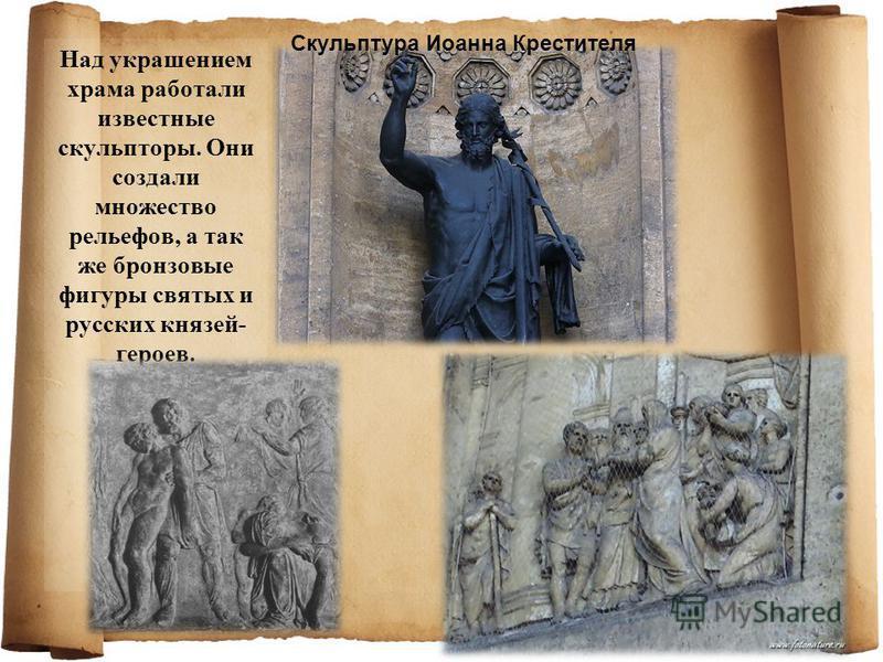 Над украшением храма работали известные скульпторы. Они создали множество рельефов, а так же бронзовые фигуры святых и русских князей- героев. Скульптура Иоанна Крестителя