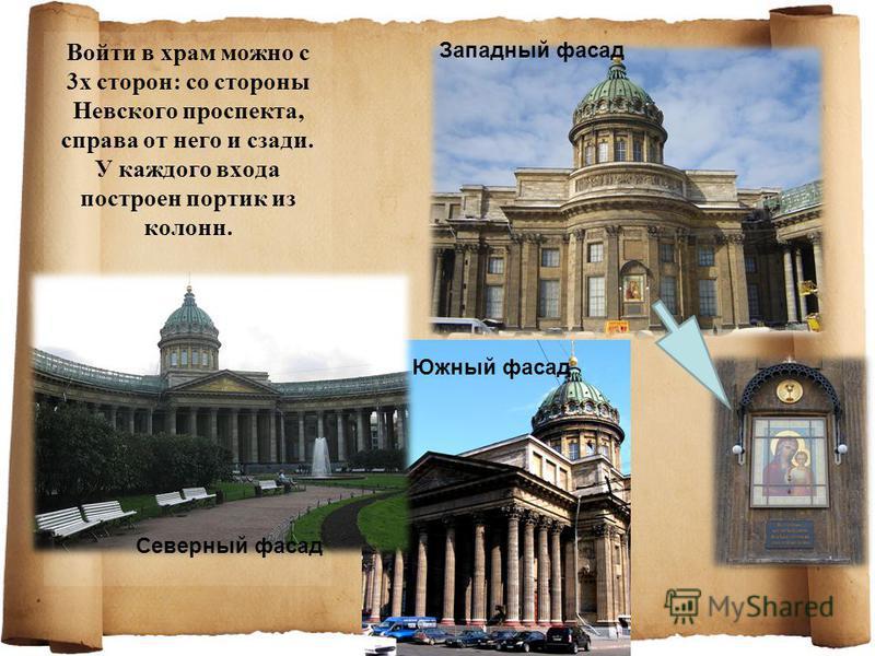 Войти в храм можно с 3 х сторон: со стороны Невского проспекта, справа от него и сзади. У каждого входа построен портик из колонн. Южный фасад Северный фасад Западный фасад