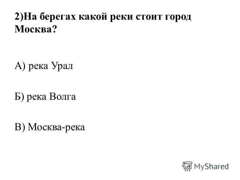 2)На берегах какой реки стоит город Москва? А) река Урал Б) река Волга В) Москва-река