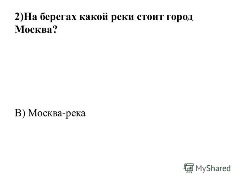 2)На берегах какой реки стоит город Москва? В) Москва-река