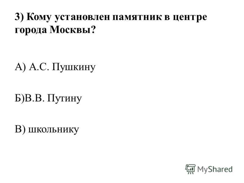 3) Кому установлен памятник в центре города Москвы? А) А.С. Пушкину Б)В.В. Путину В) школьнику