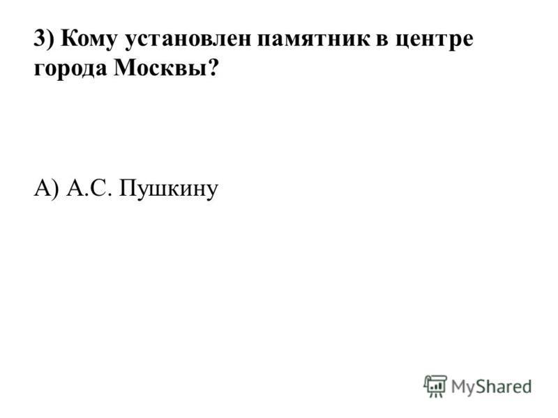 3) Кому установлен памятник в центре города Москвы? А) А.С. Пушкину