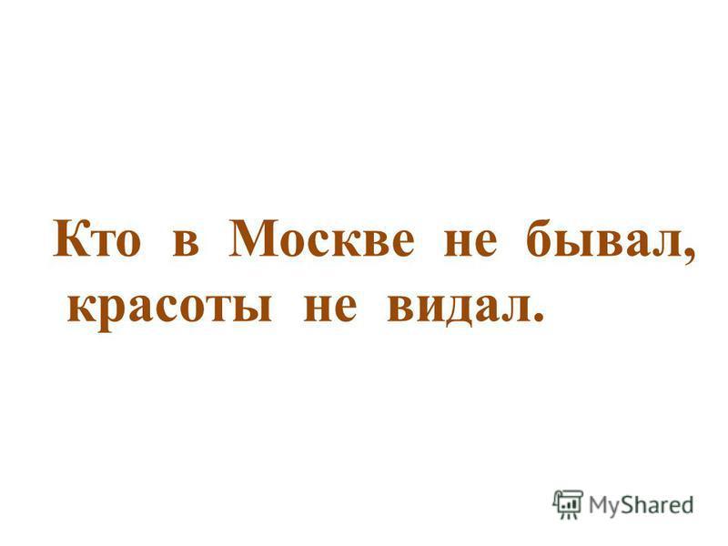 Кто в Москве не бывал, красоты не видал.