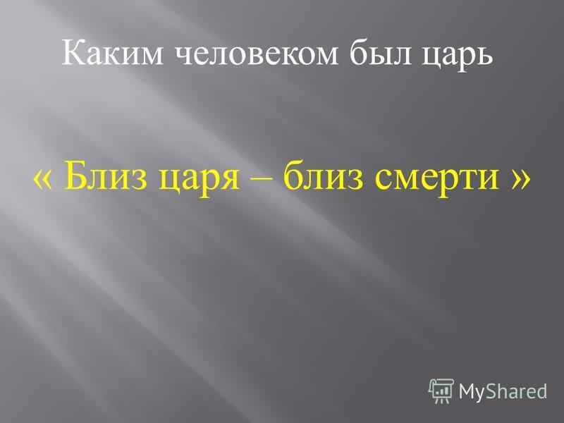 « Близ царя – близ смерти » Каким человеком был царь