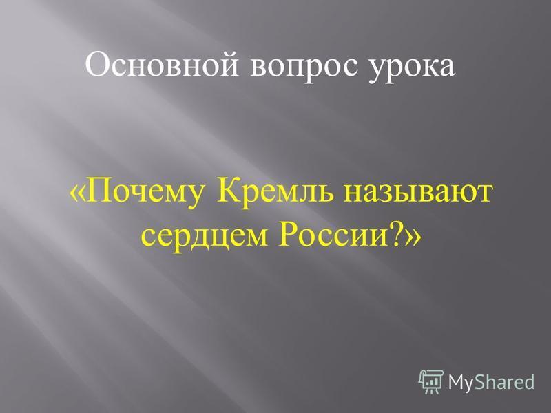 Основной вопрос урока « Почему Кремль называют сердцем России ?»