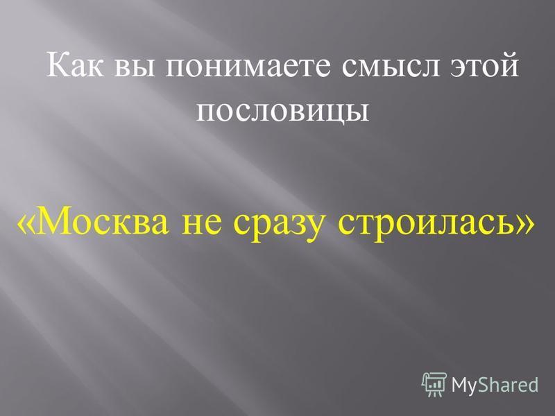 « Москва не сразу строилась » Как вы понимаете смысл этой пословицы