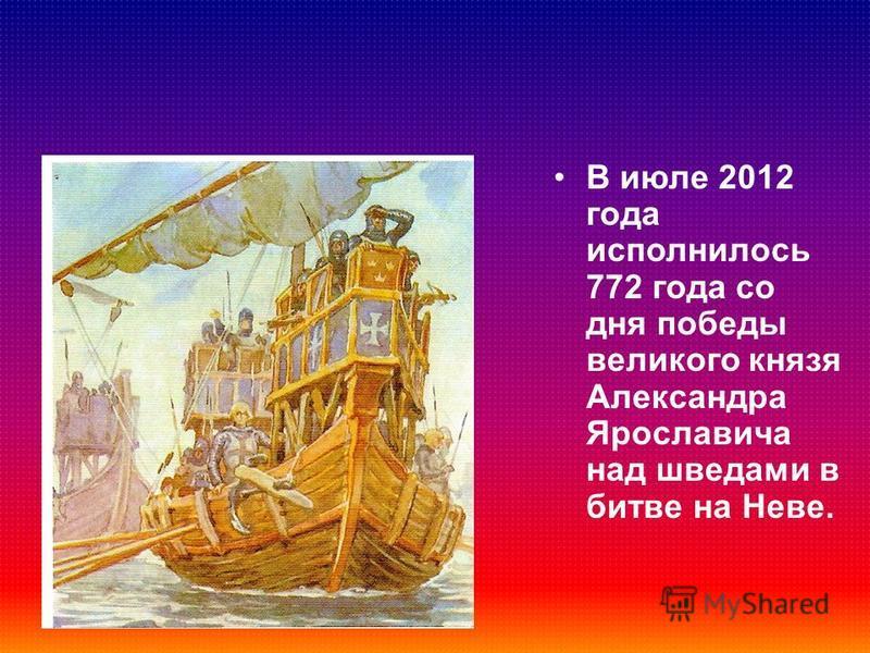 В июле 2012 года исполнилось 772 года со дня победы великого князя Александра Ярославича над шведами в битве на Неве.
