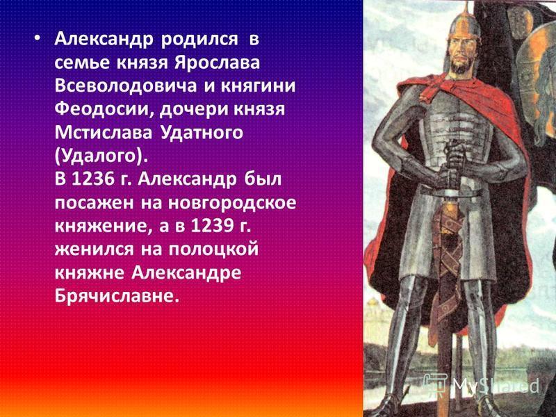 Александр родился в семье князя Ярослава Всеволодовича и княгини Феодосии, дочери князя Мстислава Удатного ( Удалого ). В 1236 г. Александр был посажен на новгородское княжение, а в 1239 г. женился на полоцкой княжне Александре Брячиславне.