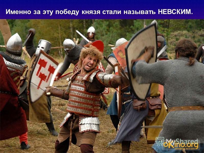 Именно за эту победу князя стали называть НЕВСКИМ.