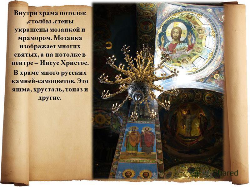 Внутри храма потолок,столбы,стены украшены мозаикой и мрамором. Мозаика изображает многих святых, а на потолке в центре – Иисус Христос. В храме много русских камней-самоцветов. Это яшма, хрусталь, топаз и другие.