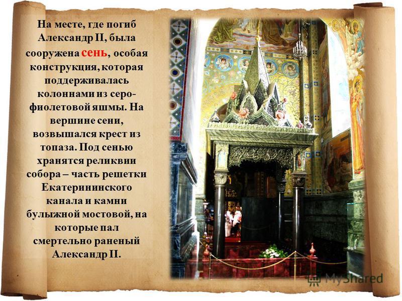 На месте, где погиб Александр II, была сооружена сень, особая конструкция, которая поддерживалась колоннами из серо- фиолетовой яшмы. На вершине сени, возвышался крест из топаза. Под сенью хранятся реликвии собора – часть решетки Екатерининского кана