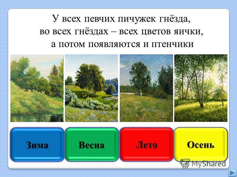 Увы, неверно Зима Зима Подумай ещё Весна ВеснаПравильно Правильно Лето Лето Подумай хорошо Осень Осень У всех певчих пичужек гнёзда, во всех гнёздах – всех цветов яички, а потом появляются и птенчики