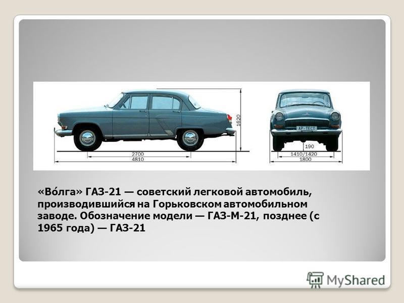 «Во́лга» ГАЗ-21 советский легковой автомобиль, производившийся на Горьковском автомобильном заводе. Обозначение модели ГАЗ-М-21, позднее (с 1965 года) ГАЗ-21