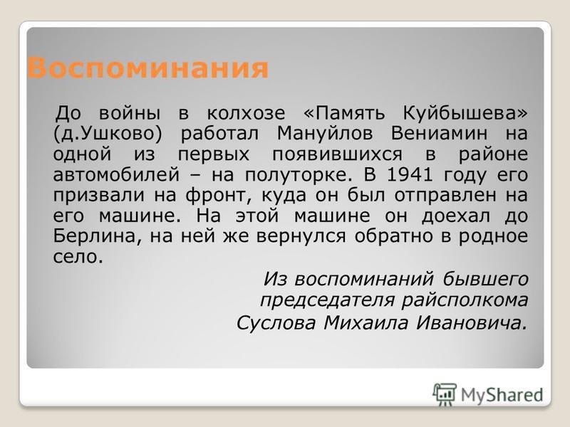 Воспоминания До войны в колхозе «Память Куйбышева» (д.Ушково) работал Мануйлов Вениамин на одной из первых появившихся в районе автомобилей – на полуторке. В 1941 году его призвали на фронт, куда он был отправлен на его машине. На этой машине он доех