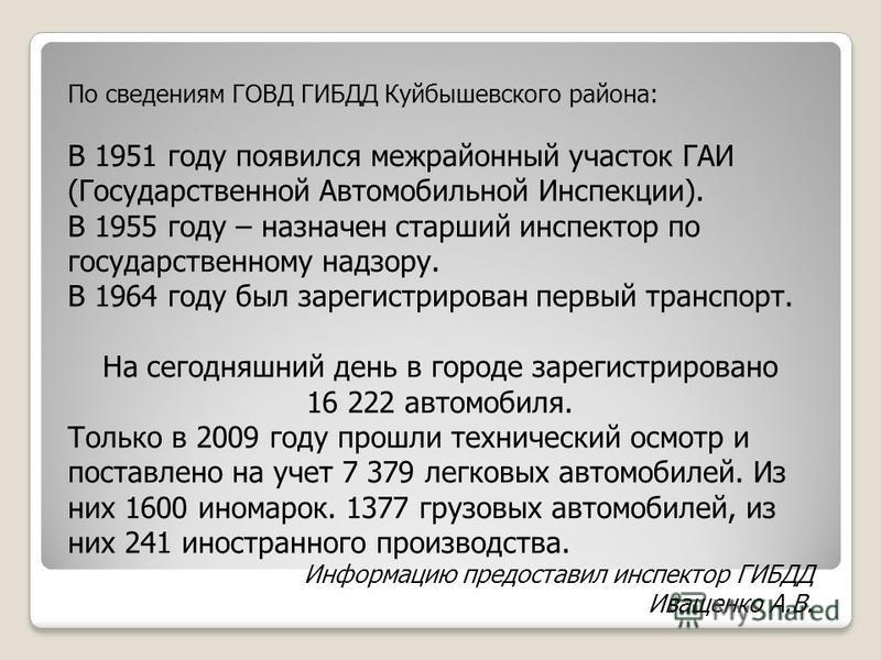 По сведениям ГОВД ГИБДД Куйбышевского района: В 1951 году появился межрайонный участок ГАИ (Государственной Автомобильной Инспекции). В 1955 году – назначен старший инспектор по государственному надзору. В 1964 году был зарегистрирован первый транспо